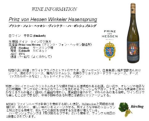 WINE INFORMATION Prinz von Hessn Winkeler Hasensprung プリンツ・フォン・ヘッセン・ヴィンケラー・ハーゼンシュブルング 白ワイン 中辛口(feinherb) 生産国:ドイツ ラインガウ地方 生産者:Prinz von Hessen(プリンツ・フォン・ヘッセン醸造所) 品種:Rieshing リースリング種 等級:Kabinett カビネット ALC:13% 適温:7〜11度(よく冷やして) 相性の良い料理:ホワイトアスパラとトマトのサラダ、白ソーセージ、白身魚蒸し焼き甘酢あんかけソース、海老のチリソース、蟹肉入りオムレツ、地鶏のグリルマスタードクリームソース、チーズ(マスカルポーネなど)、カットパイナップル、メロン 特徴:淡いイエローにクリスタルのような輝きが映える透明感のある色調。白い花や、オレンジや柚子などの柑橘類、アンズやピーチなどのフルーツを思わせるフレッシュなアロマ。ナチュラルな果実味と爽やかなミネラルが程よく調和した繊細な味わい。果実酸は穏やかで、やわらかみのある後味。ワインだけでも楽しくことができるが、辛味や酸味のある料理とは絶妙にマリアージュする。 MEMO:ファインハーブは中辛口を意味する新しい表記。Halbtrochenと同程度の残糖だが、柔らかく、優しい味わいをイメージさせる。刺すような辛味のトロッケンと対比させる意味で、好んでこの表記を使用する生産者が増えている。ハーゼンシュプルングは「飛び跳ねるウサギ」という意味で、ヴィンケル地区の1級畑とされています。