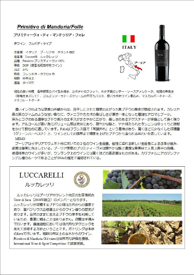 Primitivo di Manduria/Folle プリミティーヴォ・ディ・マンドゥリア。フォレ 赤ワイン フルボディタイプ 生産国:イタリア プーリア州 タラント地区 生産者:Luccarelli ルッカレッリ 品質:Primitivo プリミティーボ100% 等級:DOP(原産地統制呼称ワイン) ALC:14% 熟成:フレンチオークで12ヶ月 樹齢:60年以上 適温:18〜20度 相性の良い料理:香味野菜のパイ包み焼き、カボチャのフリット、ホタテ貝のソテー・ソースアメリケーヌ、地鶏の串焼き(岩塩をまぶして)、ゴルゴンゾーラチーズクリームの平打ちパスタ、豚バラ肉赤ワイン煮込み、マスカルポーネチーズ、チョコレートケーキ 濃いインクのような漆黒の外観からは、日干しにされて精度の上がった黒ブドウの果皮が想起されます。カシスや桑の実のジャムのような甘い香りに、ヴァニラやカカオの香ばしさが渾然一体となった複雑なアロマとブーケ。深みとコクのある濃厚なブドウ果汁のエキスがまろやかに広がり、優しさのあるテクスチャーが余韻として長く残ります。アルコールが高いためにボリューム感は十分にあり、穏やかな酸と、やや抑えられたタンニンはゆっくりと時間をかけて飲むのに適しています。Folleはフランス語で「常識はずれ」という意味があり、驚くほど少なくした収穫量(グリーンハーベスト)と、ワインとしての限界まで精度を上げたブドウから造られる味わいを表しています。 MEMO:プーリアはイタリアでヴェスト州についで2位のワイン生産量。個性に溢れる新しい生産者による改革が進み、品質は確実に向上している。プーリア原産のプリミティーヴォは穏やかな酸と濃厚な果実味で人気上昇中の品種。低価格帯のワインが多いが、ワンランク上のワインには驚くほどの高品質なものがある。カリフォルニアのジンファンデル種のルーツであることがDNAの鑑定で確認されている。 LUCCARELLI ルッカレッツ ルッカレッツはプーリア州サレンと地区の生産者くみあいTerro di Sava(2008年設立)のメンバーとなります。ルッカレッリが収穫するブドウの畑は古代からの遺産であり、聖バジリウス会修道士からのワイン造りの歴史があります。自然のままに生えるブドウの原木を利用しているため、農薬に頼ることはありません。収穫は手摘みで行います。醸造過程においては現代的なテクニックをあえて排除する方針ということです。ボトリングは本体のSavaで行います。樹齢50年以上の古木からのワイン、Primitivo di Manaduria Old Vinesは世界的な評価を獲得。International Wine & Spinit Competitionで銀賞受賞。